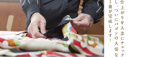 パゴンとは 縫 染め上がった反物を洋服に仕立てます。パゴンの特徴的な柄には、裁断時の柄合わせなど他にはない難しさがあります。